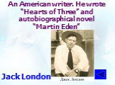 """An American writer. He wrote """"Hearts of Three"""" and autobiographical novel """"Martin Eden"""". Jack London"""