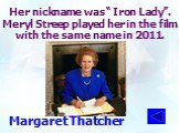 """Her nickname was """" Iron Lady"""". Meryl Streep played her in the film with the same name in 2011. Margaret Thatcher"""