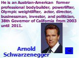 He is an Austrian-American former professional bodybuilder, powerlifter, Olympic weightlifter, actor, director, businessman, investor, and politician, 38th Governor of California from 2003 until 2011. Arnold Schwarzenegger