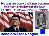 He was an actor and later became the 40th president of the USA (1981—1985 and 1985—1989). Ronald Wilson Reagan