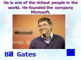 He is one of the richest people in the world. He founded the company Microsoft. Bill Gates