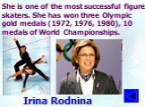 She is one of the most successful figure skaters. She has won three Olympic gold medals (1972, 1976, 1980), 10 medals of World Championships. Irina Rodnina