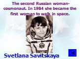 The second Russian woman-cosmonaut. In 1984 she became the first woman to walk in space. Svetlana Savitskaya