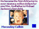 He became the first child actor to ever receive a million dollars for one film. Godfather to Michael Jackson's first child. Macaulay Culkin