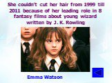 She couldn't cut her hair from 1999 till 2011 because of her leading role in 8 fantasy films about young wizard written by J. K. Rowling. Emma Watson