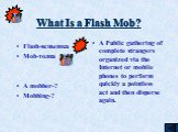 What Is a Flash Mob? Flash-вспышка Mob-толпа A mobber-? Mobbing-? A Public gathering of complete strangers organized via the Internet or mobile phones to perform quickly a pointless act and then disperse again.