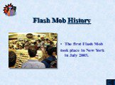 Flash Mob History. The first Flash Mob took place in New York in July 2003.
