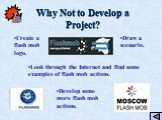 Why Not to Develop a Project? Create a flash mob logo. Draw a scenario. Develop some more flash mob actions. Look through the Internet and find some examples of flash mob actions.