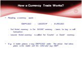 How a Currency Trade Works? Reading a currency quote : GBP/USD	; USD/CHF	; EUR/USD - first listed currency is the ' BASE' currency – basis for buy or sell transaction. - second listed currency is called the 'Counter' or 'Quote' currency. E.g. A trader places a buy GBP/USD order. The action that take
