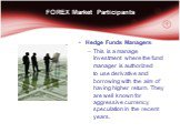 Hedge Funds Managers This is a manage Investment where the fund manager is authorized to use derivative and borrowing with the aim of having higher return. They are well known for aggressive currency speculation in the recent years.