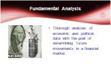 Fundamental Analysis. Thorough analysis of economic and political data with the goal of determining future movements in a financial market.