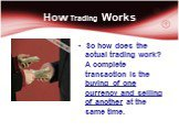 How Trading Works. So how does the actual trading work? A complete transaction is the buying of one currency and selling of another at the same time.
