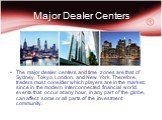 Major Dealer Centers. The major dealer centers and time zones are that of Sydney, Tokyo, London, and New York. Therefore, traders must consider which players are in the market, since in the modern interconnected financial world, events that occur at any hour, in any part of the globe, can affect som