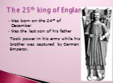 The 25th king of England. Was born on the 24th of December Was the last son of his father. Took power in his arms while his brother was captured by German Emperor.