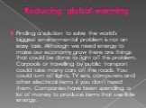 Reducing global warming. Finding a solution to solve the world's biggest environmental problem is not an easy task. Although we need energy to make our economy grow there are things that could be done to fight off this problem. Carpools or travelling by public transport could take many cars off the