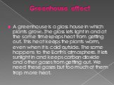 Greenhouse effect. A greenhouse is a glass house in which plants grow. The glass lets light in and at the same time keeps heat from getting out. This heat keeps the plants warm, even when it is cold outside. The same happens to the Earth's atmosphere. It lets sunlight in and keeps carbon dioxide and