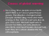 Causes of global warming. For a long time people on our Earth didn't think a lot about greenhouse gases. The situation changed when people started using more and more energy in the form of fossil fuels, like oil, gas and coal. We burn fossil fuels to power factories, run cars, produce electricity an