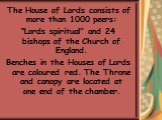 """The House of Lords consists of more than 1000 peers: """"Lords spiritual"""" and 24 bishops of the Church of England. Benches in the Houses of Lords are coloured red. The Throne and canopy are located at one end of the chamber."""