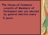 The House of Commons consists of Members of Parliament who are elected by general election every 5 years.