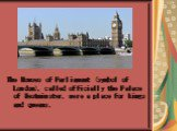The Houses of Parliament (symbol of London), called officially the Palace of Westminster, were a place for kings and queens.