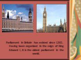 Parliament in Britain has existed since 1265. Having been organized in the reign of King Edward I, it is the oldest parliament in the world.