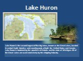 Lake Huron. Lake Huron is the second largest of five big lakes, known as the Great Lakes, located in central North America and covering parts of both the United States and Canada. Lake Huron is bordered by the province of Ontario and the state of Michigan. All of the Great Lakes are used extensively