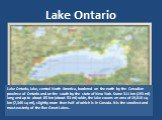 Lake Ontario. Lake Ontario, lake, central North America, bordered on the north by the Canadian province of Ontario and on the south by the state of New York. Some 311 km (193 mi) long and up to about 85 km (about 53 mi) wide, the lake covers an area of 19,010 sq km (7,340 sq mi), slightly more than
