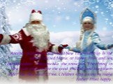 Another popularly celebrated New Year tradition is the arrival of Ded Moroz or Father Frost and his granddaughter Snegurochka the snow girl. They bring in New Year presents for the good children and keep them under the New Year's Tree. Children sing a song to make Father Frost happy.