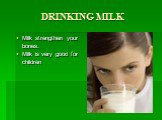 DRINKING MILK. Milk strengthen your bones. Milk is very good for children