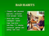 BAD HABITS. Obesity and physical inactivity re known from ancient times. More and more teenagers spend their free time watching TV, playing computer games and eating fast food.