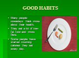 GOOD HABITS. Many people nowadays think more about their health. They eat a lot of low-fat food and more fibre. Some people have started counting calories they eat every day.