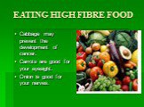 EATING HIGH FIBRE FOOD. Cabbage may prevent the development of cancer. Carrots are good for your eyesight. Onion is good for your nerves.