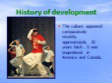 History of development. This culture appeared comparatively recently, approximately 30 years back . It was engendered in America and Canada.