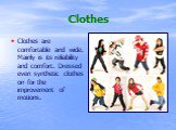 Clothes. Clothes are comfortable and wide. Mainly is its reliability and comfort. Dressed even synthetic clothes on for the improvement of motions.