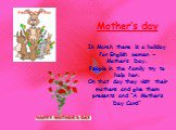 "Mother's day In March there is a holiday for English women – Mother's Day. People in the family try to help her. On that day they visit their mothers and give them presents and ""A Mother's Day Card"""