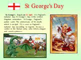 St. George's Day is on 23 April. It is England's national day. St George's Day in the United Kingdom remembers St George, England's patron saint. The anniversary of his death, which is on April 23, is seen as England's national day. According to legend, he was a soldier in the Roman army who killed