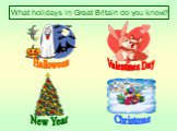 What holidays in Great Britain do you know? Halloween Valentines Day New Year Christmas