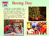 Boxing Day is usually celebrated on the following day after Christmas Day. It is the day to open the Christmas Box to share the contents with the poor. Boxing Day is the day when families get together. It is a day of watching sports and playing board games with the family. Many families go on walks
