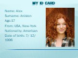 My ID card. Name: Alex Surname: Aniston Age:17 From: USA, New-York Nationality: American Date of birth: 7/ 12/ 1996