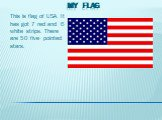 My Flag. This is flag of USA. It has got 7 red and 6 white strips. There are 50 five- pointed stars.