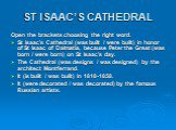 ST ISAAC'S CATHEDRAL. Open the brackets choosing the right word. St Isaac's Cathedral (was built / were built) in honor of St Isaac of Dalmatia, because Peter the Great (was born / were born) on St Isaac's day. The Cathedral (was designs / was designed) by the architect Montferrand. It (is built / w