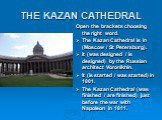 THE KAZAN CATHEDRAL. Open the brackets choosing the right word. The Kazan Cathedral is in (Moscow / St Petersburg). It (was designed / is designed) by the Russian architect Voronikhin. It (is started / was started) in 1801. The Kazan Cathedral (was finished / are finished) just before the war with N