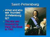 Saint-Petersburg. When and who was founded St-Petersburg by? The city was founded by Peter the Great in 1703.