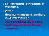 St-Petersburg is the capital of museums. Why? How many museums are there in St-Petersburg? There are about 200 big and small famous and unknown museums.