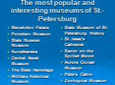 The most popular and interesting museums of St.-Petersburg. Menshikov Palace Porcelain Museum State Russian Museum Kunstkamera Central Naval Museum The State Hermitage Millitary Historical Museum. State Museum of St-Petersburg History St. Isaac's Cathedral Savior on the Spilled Blood Aurora Cruiser