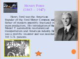 Henry Ford (1863 – 1947). Henry Ford was the American founder of the Ford Motor Company and father of modern assembly lines used in mass production. His introduction of the Model T automobile revolutionized transportation and American industry. He was a prolific inventor and was awarded 161 U.S. pat