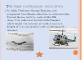 The first controlling helicopter. In 1922, Professor George Botezat, who emigrated from Russia after the revolution in the United States, built by order of the U.S. Army first sustained controlled helicopter, which could rise into the air with a load to a height of 5 m and placed in the air for sev