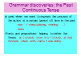 Grammar discoveries: the Past Continuous Tense. is used when we want to express the process of the action at a certain (period of) time in the past was + doing (playing, reading, …) were Words and prepositions helping to define the Tense: at 3 o'clock; from 5 to 7 o'clock; at that moment; when smb.