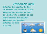Phonetic drill. Whether the weather be fine Or whether the weather be not, Whether the weather be cold Or whether the weather be hot, We'll weather the weather Whatever the weather Whether we like It or not.