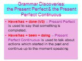 Grammar Discoveries: the Present Perfect & the Present Perfect Continuous. Have/has + done (V3) – Present Perfect is used to say that something is completed. Have/has + been + doing – Present Perfect Continuous is used to talk about actions which started in the past and continue up to the moment